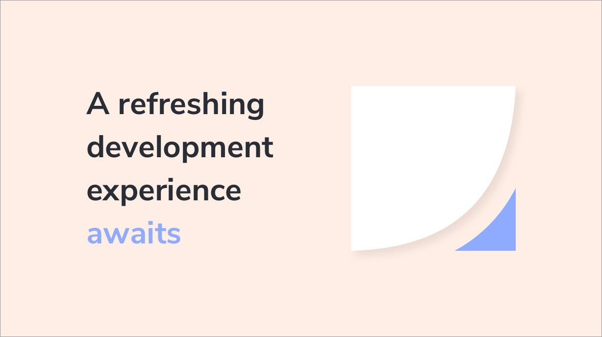 A Refreshing Development Experience Awaits...